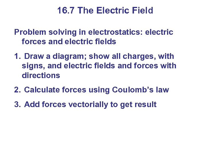 16. 7 The Electric Field Problem solving in electrostatics: electric forces and electric fields