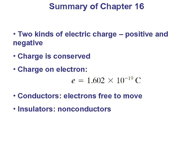 Summary of Chapter 16 • Two kinds of electric charge – positive and negative