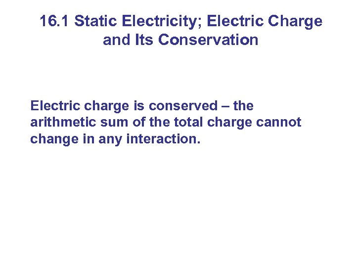 16. 1 Static Electricity; Electric Charge and Its Conservation Electric charge is conserved –