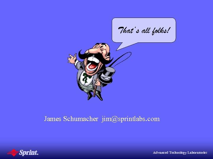 That's all folks! James Schumacher jim@sprintlabs. com Advanced Technology Laboratories