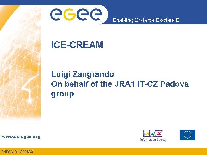 Enabling Grids for E-scienc. E ICE-CREAM Luigi Zangrando On behalf of the JRA 1