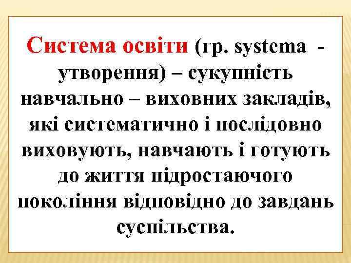 Система освіти (гр. systema утворення) – сукупність навчально – виховних закладів, які систематично і