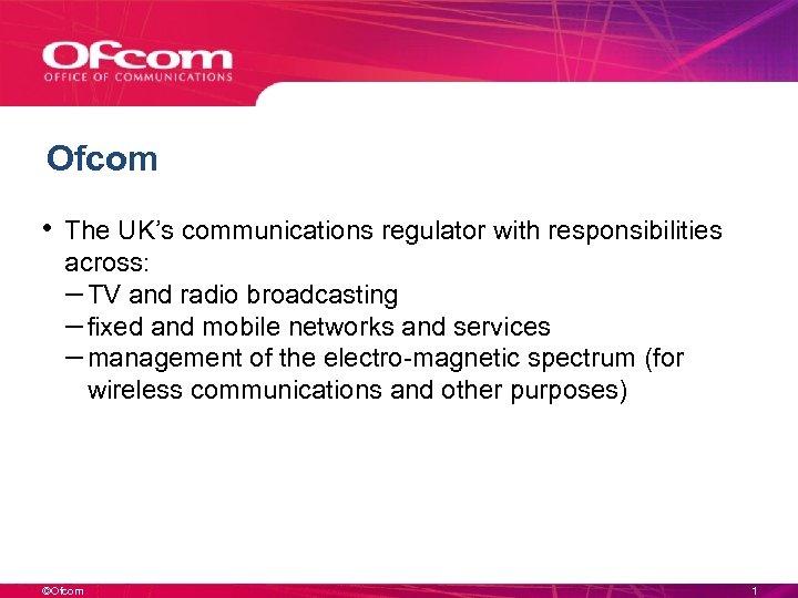 Ofcom • The UK's communications regulator with responsibilities across: – TV and radio broadcasting