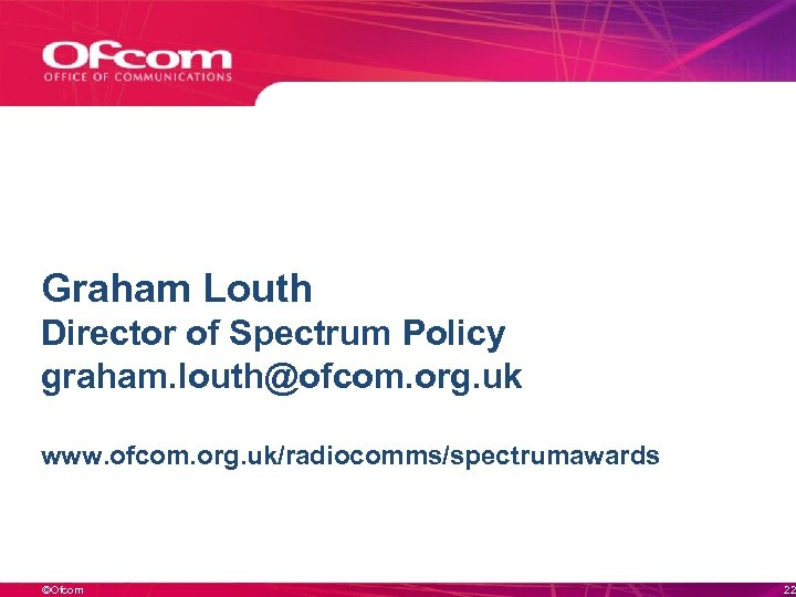 Graham Louth Director of Spectrum Policy graham. louth@ofcom. org. uk www. ofcom. org. uk/radiocomms/spectrumawards