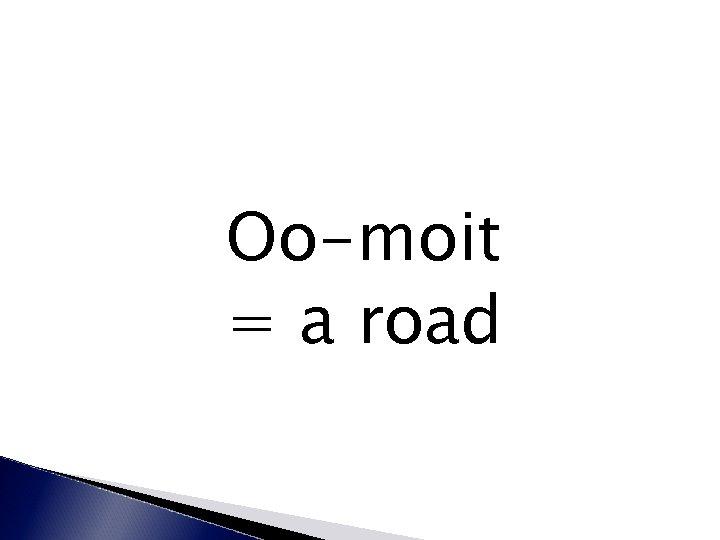 Oo-moit = a road