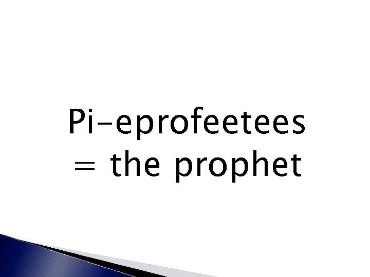 Pi-eprofeetees = the prophet