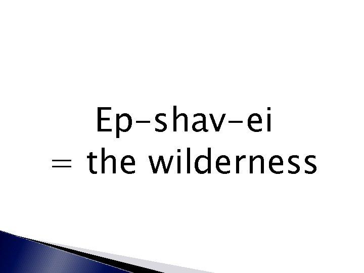 Ep-shav-ei = the wilderness