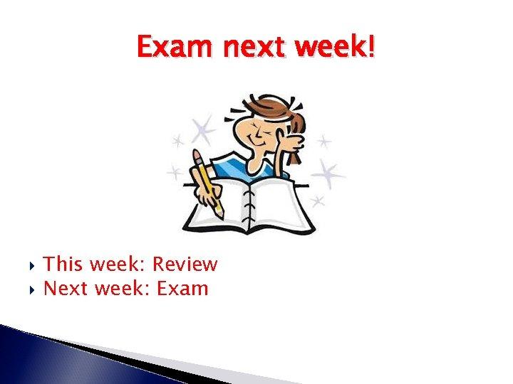 Exam next week! This week: Review Next week: Exam