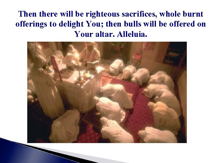 Then there will be righteous sacrifices, whole burnt offerings to delight You; then bulls