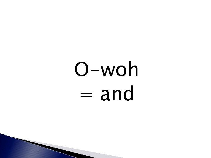 O-woh = and