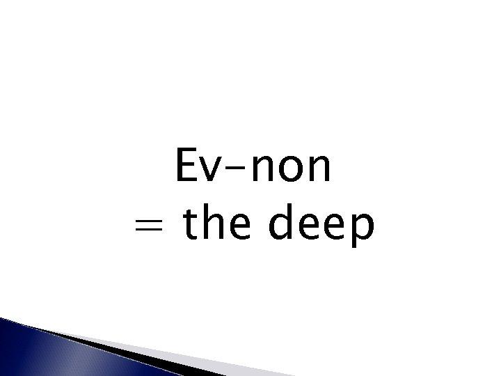 Ev-non = the deep