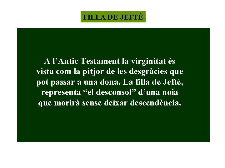 FILLA DE JEFTÈ A l'Antic Testament la virginitat és vista com la pitjor de