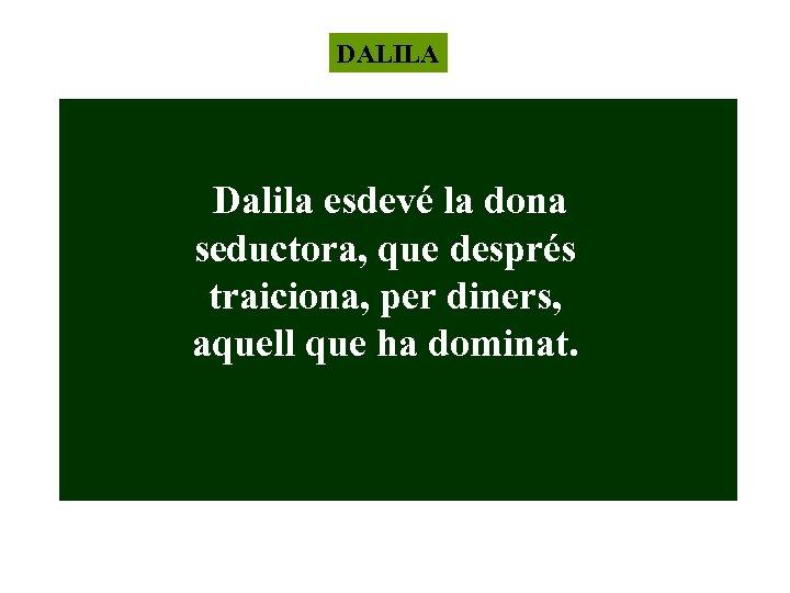 DALILA Dalila esdevé la dona seductora, que després traiciona, per diners, aquell que ha