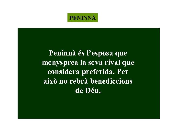 PENINNÀ Peninnà és l'esposa que menysprea la seva rival que considera preferida. Per això