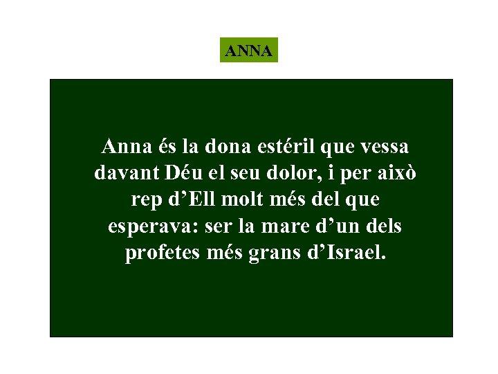 ANNA Anna és la dona estéril que vessa davant Déu el seu dolor, i