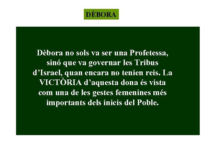 DÈBORA Dèbora no sols va ser una Profetessa, sinó que va governar les Tribus