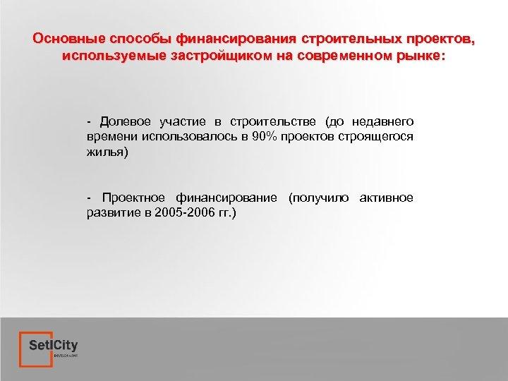 Основные способы финансирования строительных проектов, используемые застройщиком на современном рынке: - Долевое участие в