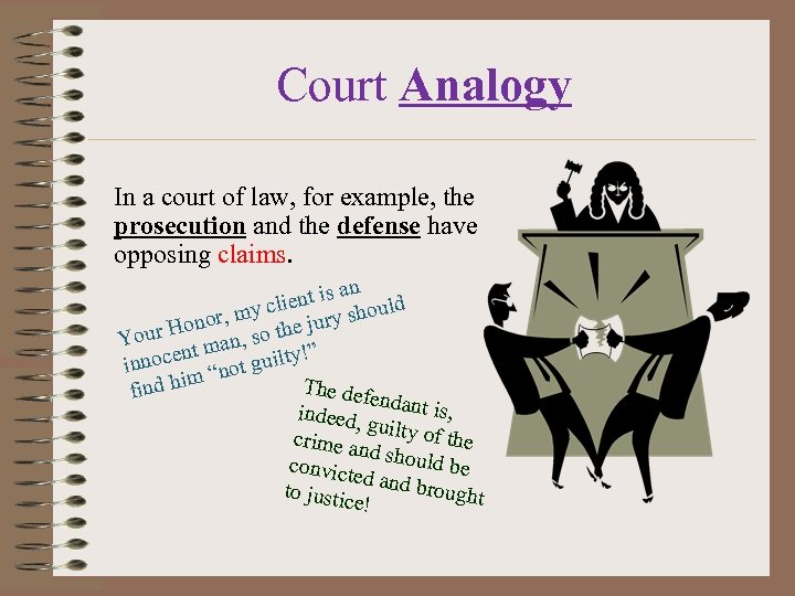 Court Analogy In a court of law, for example, the prosecution and the defense