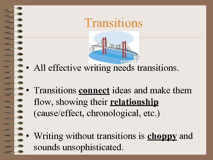 Transitions • All effective writing needs transitions. • Transitions connect ideas and make them