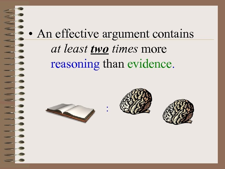 • An effective argument contains at least two times more reasoning than evidence.