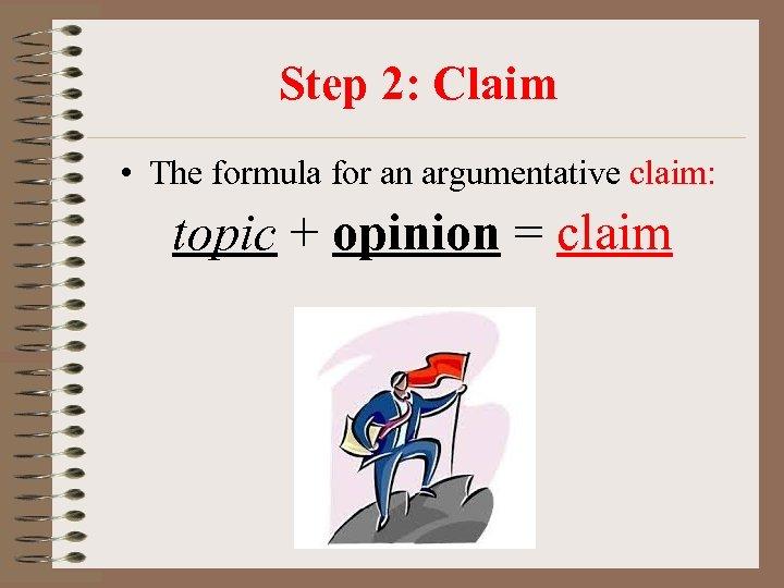Step 2: Claim • The formula for an argumentative claim: topic + opinion =