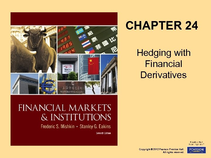 CHAPTER 24 Hedging with Financial Derivatives Copyright © 2012 Pearson Prentice Hall. All rights
