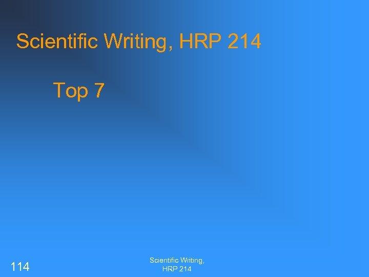 Scientific Writing, HRP 214 Top 7 114 Scientific Writing, HRP 214