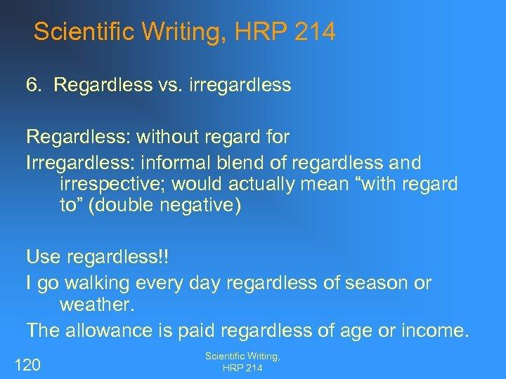 Scientific Writing, HRP 214 6. Regardless vs. irregardless Regardless: without regard for Irregardless: informal