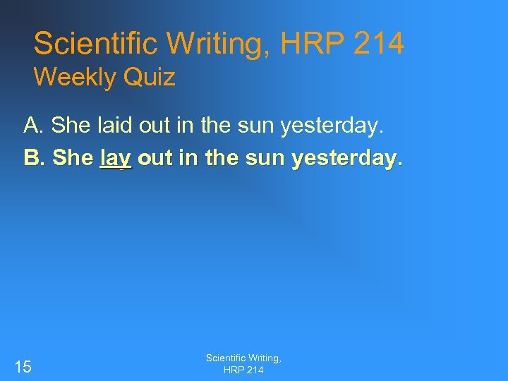 Scientific Writing, HRP 214 Weekly Quiz A. She laid out in the sun yesterday.
