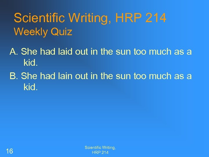 Scientific Writing, HRP 214 Weekly Quiz A. She had laid out in the sun