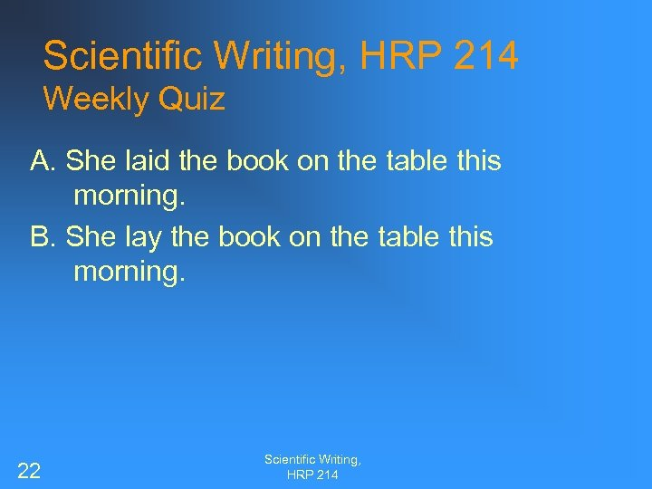 Scientific Writing, HRP 214 Weekly Quiz A. She laid the book on the table
