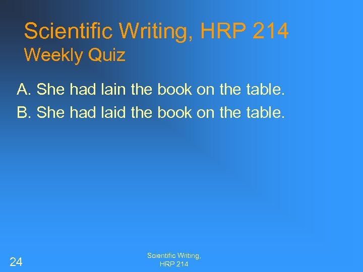 Scientific Writing, HRP 214 Weekly Quiz A. She had lain the book on the