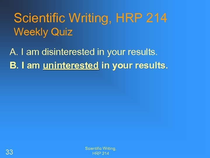 Scientific Writing, HRP 214 Weekly Quiz A. I am disinterested in your results. B.