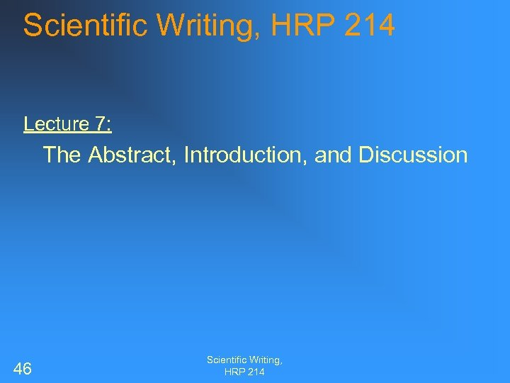 Scientific Writing, HRP 214 Lecture 7: The Abstract, Introduction, and Discussion 46 Scientific Writing,
