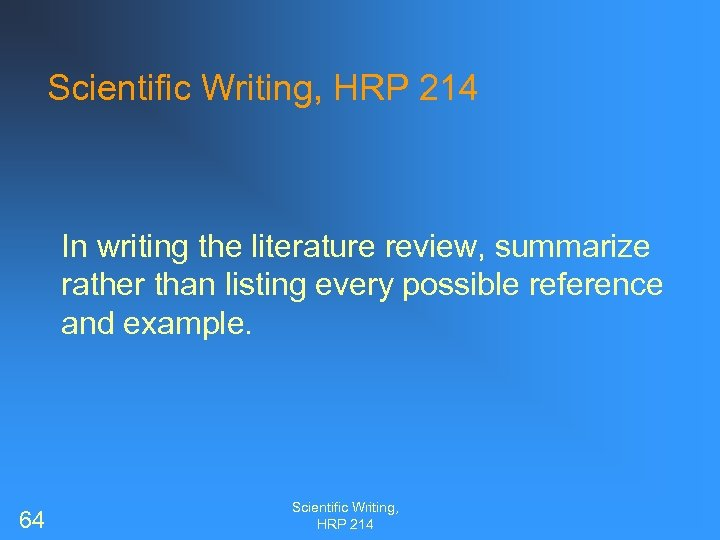 Scientific Writing, HRP 214 In writing the literature review, summarize rather than listing every