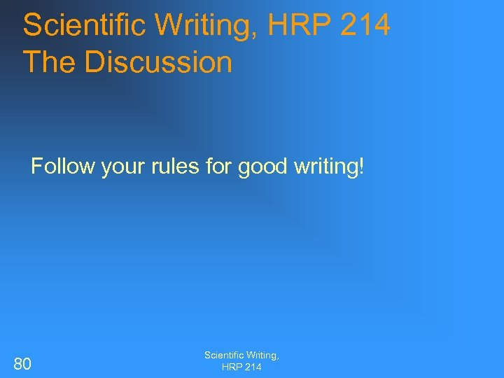 Scientific Writing, HRP 214 The Discussion Follow your rules for good writing! 80 Scientific