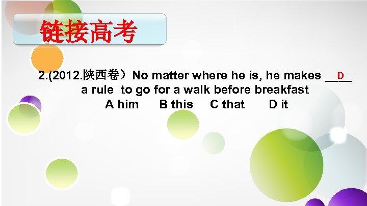 链接高考 D 2. (2012. 陕西卷)No matter where he is, he makes ____ a rule