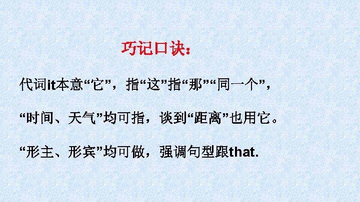 """巧记口诀: 代词it本意""""它"""",指""""这""""指""""那""""""""同一个"""", """"时间、天气""""均可指,谈到""""距离""""也用它。 """"形主、形宾""""均可做,强调句型跟that."""