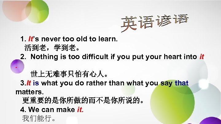 1. It's never too old to learn. 活到老,学到老。 2. Nothing is too difficult if