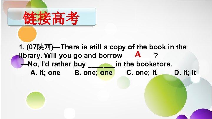 链接高考 1. (07陕西)—There is still a copy of the book in the A library.