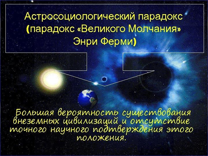Астросоциологический парадокс (парадокс «Великого Молчания» Энри Ферми) Большая вероятность существования внеземных цивилизаций и отсутствие