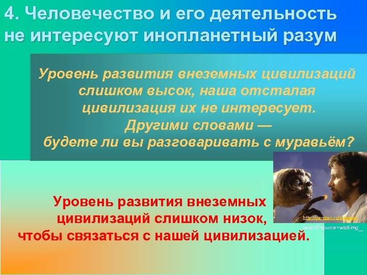 4. Человечество и его деятельность не интересуют инопланетный разум Уровень развития внеземных цивилизаций слишком
