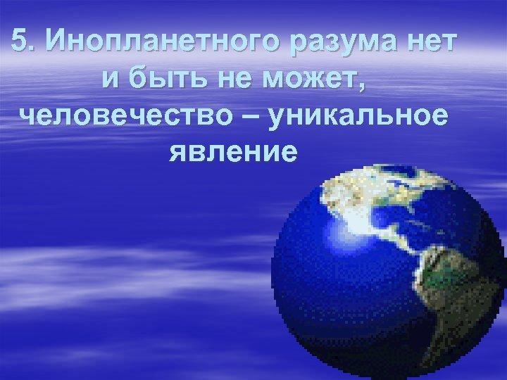 5. Инопланетного разума нет и быть не может, человечество – уникальное явление