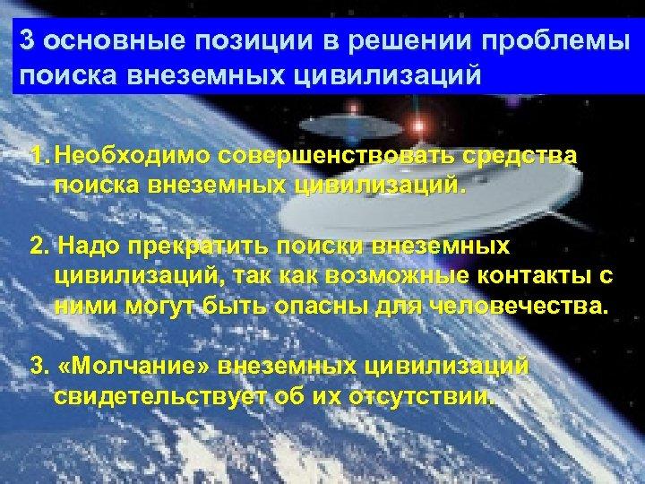 3 основные позиции в решении проблемы поиска внеземных цивилизаций 1. Необходимо совершенствовать средства поиска