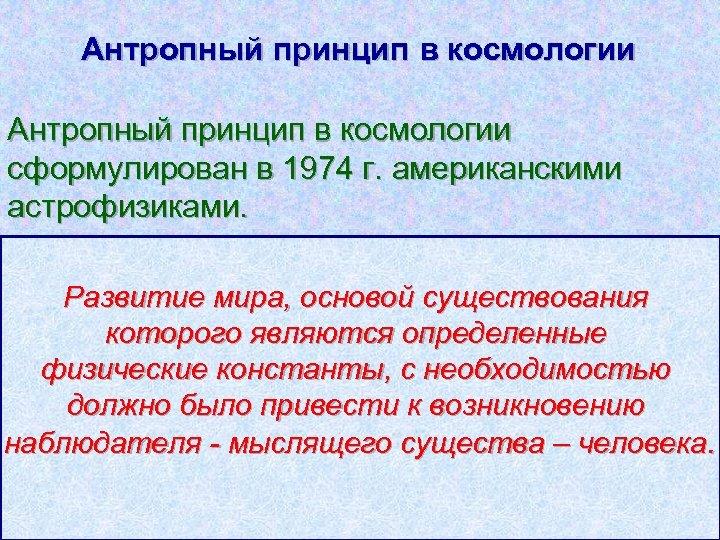 Антропный принцип в космологии сформулирован в 1974 г. американскими астрофизиками. Развитие мира, основой существования