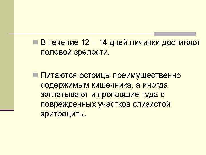 n В течение 12 – 14 дней личинки достигают половой зрелости. n Питаются острицы