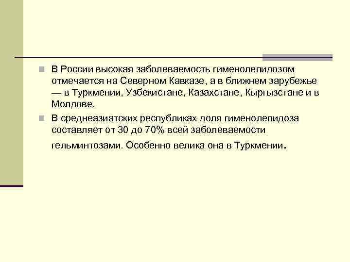 n В России высокая заболеваемость гименолепидозом отмечается на Северном Кавказе, а в ближнем зарубежье