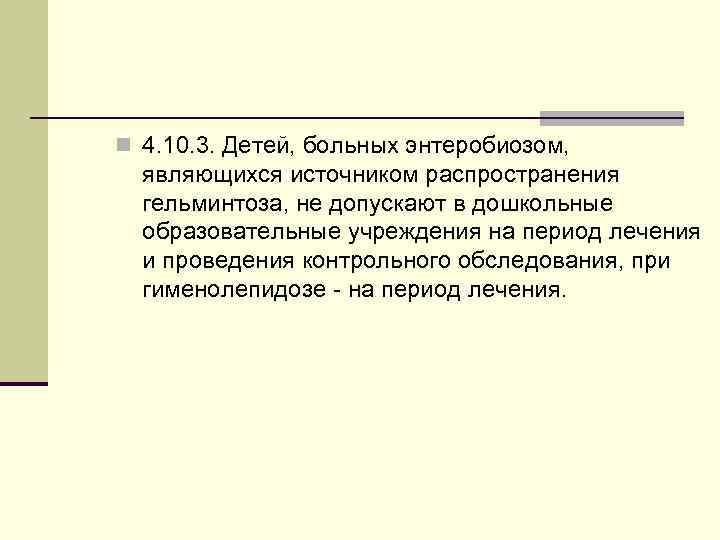 n 4. 10. 3. Детей, больных энтеробиозом, являющихся источником распространения гельминтоза, не допускают в