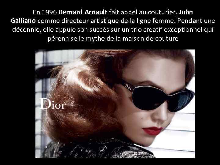 En 1996 Bernard Arnault fait appel au couturier, John Galliano comme directeur artistique de