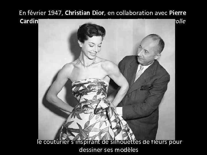 En février 1947, Christian Dior, en collaboration avec Pierre Cardin présente sa première collection